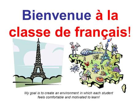 Bienvenue à la classe de français! My goal is to create an environment in which each student feels comfortable and motivated to learn!