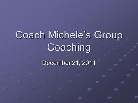 Coach Michele's Group Coaching December 21, 2011.