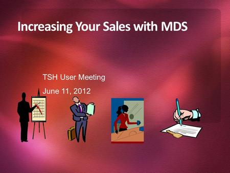 Increasing Your Sales with MDS TSH User Meeting June 11, 2012.