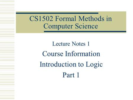 CS1502 Formal Methods in Computer Science Lecture Notes 1 Course Information Introduction to Logic Part 1.