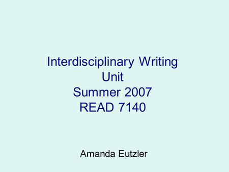 Interdisciplinary Writing Unit Summer 2007 READ 7140 Amanda Eutzler.