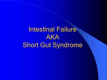 Intestinal Failure AKA Short Gut Syndrome. Definition Inability of the small bowel to digest and absorb enteral nutrients for normal growth and development.