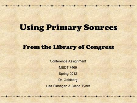 Using Primary Sources From the Library of Congress Conference Assignment MEDT 7469 Spring 2012 Dr. Goldberg Lisa Flanagan & Diane Tyner.