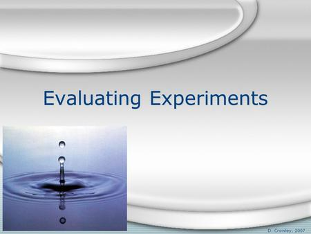 Evaluating Experiments D. Crowley, 2007. Evaluating Experiments To be able to evaluate experiments, and know the difference between mass and weight Monday,