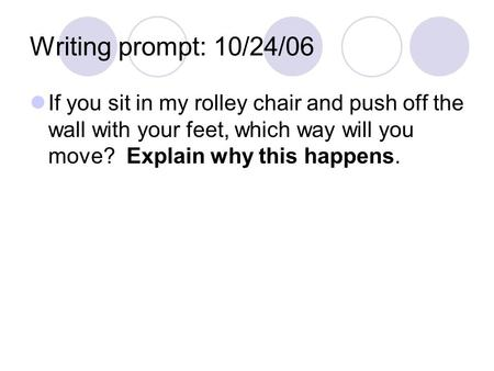 Writing prompt: 10/24/06 If you sit in my rolley chair and push off the wall with your feet, which way will you move? Explain why this happens.