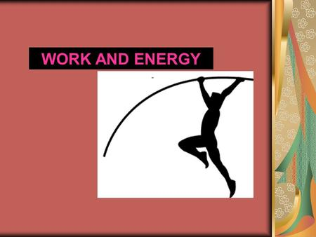 WORK AND ENERGY. Work Work is said to be done whenever the application of the force produces a change. A change can be the change in velocity position.