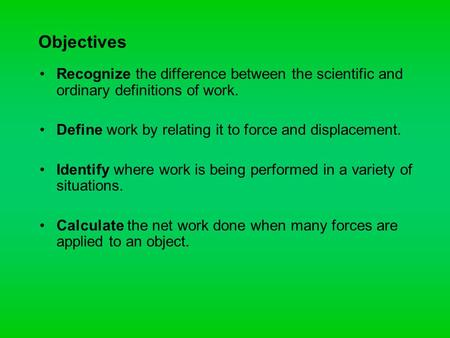 Objectives Recognize the difference between the scientific and ordinary definitions of work. Define work by relating it to force and displacement. Identify.