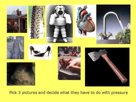 Pick 3 pictures and decide what they have to do with pressure.