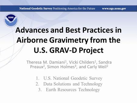 Advances and Best Practices in Airborne Gravimetry from the U.S. GRAV-D Project Theresa M. Damiani 1, Vicki Childers 1, Sandra Preaux 2, Simon Holmes 3,
