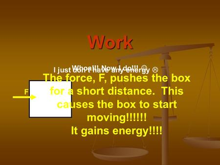 Work F The force, F, pushes the box for a short distance. This causes the box to start moving!!!!!! It gains energy!!!! I just don't have any energy 