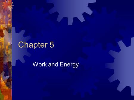 Chapter 5 Work and Energy. Chapter Objectives  Define work  Identify several forms of energy  Work-Kinetic Energy Theorem  Conservation of Energy.