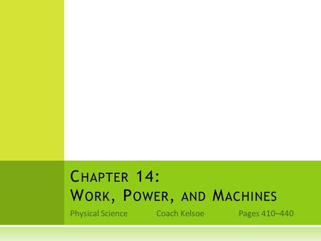 Physical Science Coach Kelsoe Pages 410–440 C HAPTER 14: W ORK, P OWER, AND M ACHINES.