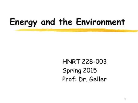 1 Energy and the Environment HNRT 228-003 Spring 2015 Prof: Dr. Geller.