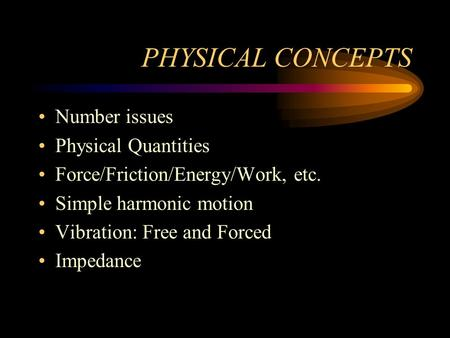 PHYSICAL CONCEPTS Number issues Physical Quantities Force/Friction/Energy/Work, etc. Simple harmonic motion Vibration: Free and Forced Impedance.