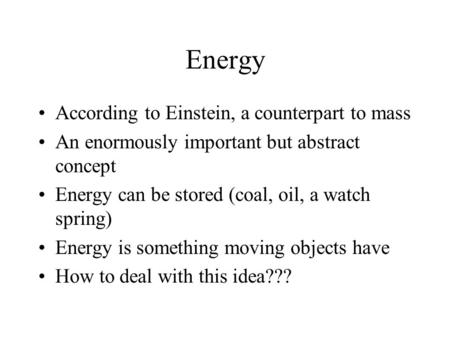 Energy According to Einstein, a counterpart to mass An enormously important but abstract concept Energy can be stored (coal, oil, a watch spring) Energy.