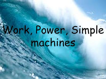 Work, Power, Simple machines. Section 1: Work and Power.