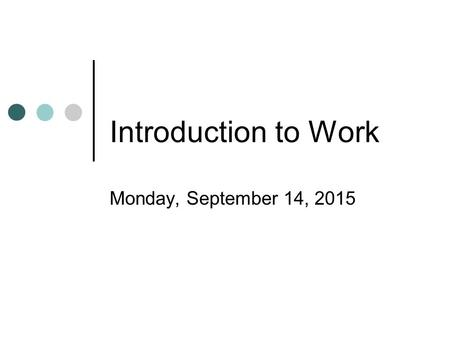 Introduction to Work Monday, September 14, 2015 Work Work tells us how much a force or combination of forces changes the energy of a system. Work is.