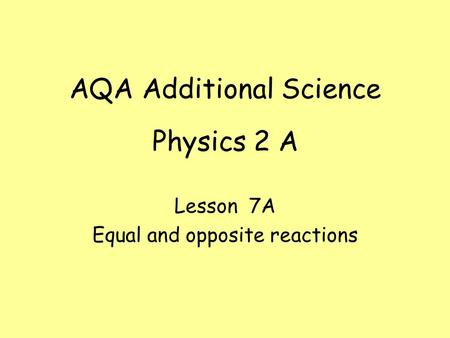 Physics 2 A Lesson 7A Equal and opposite reactions AQA Additional Science.