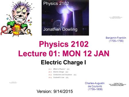 Physics 2102 Lecture 01: MON 12 JAN Electric Charge I Physics 2102 Jonathan Dowling Charles-Augustin de Coulomb (1736–1806) Version: 9/14/2015 Benjamin.