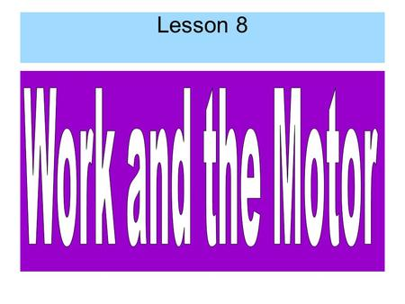 Lesson 8. Work Work – when a force acts on an object and it moves some distance. WORK = Force (N) x Distance (m) L 8.