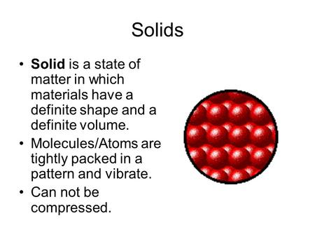 Solids Solid is a state of matter in which materials have a definite shape and a definite volume. Molecules/Atoms are tightly packed in a pattern and vibrate.