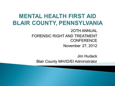 2OTH ANNUAL FORENSIC RIGHT AND TREATMENT CONFERENCE November 27, 2012 Jim Hudack Blair County MH/ID/EI Administrator.