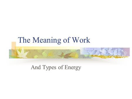 The Meaning of Work And Types of Energy. Types of Energy Kinetic Kinetic energy is energy in the form of motion A moving hockey puck has kinetic energy.