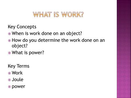 Key Concepts  When is work done on an object?  How do you determine the work done on an object?  What is power? Key Terms  Work  Joule  power.