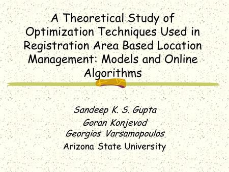 A Theoretical Study of Optimization Techniques Used in Registration Area Based Location Management: Models and Online Algorithms Sandeep K. S. Gupta Goran.