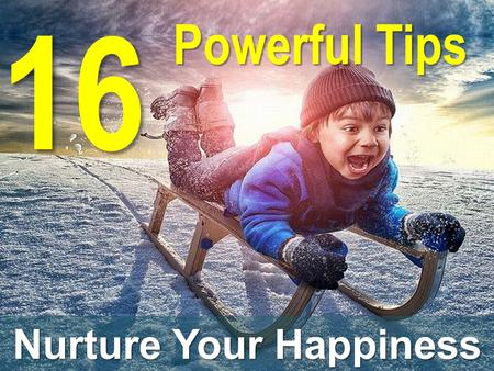 16 Powerful Tips Nurture Your Happiness. Act like today is already an awesome day. – Do so, and it will be. Research shows that although we think that.