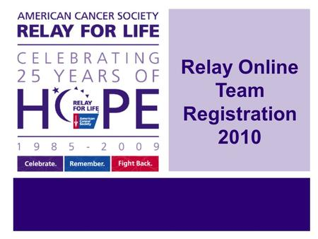 Relay Online Team Registration 2010. Relay Online Makes Registration Easy! Step 1: Sign Up on your Relay Online website Step 2: Start your Relay For Life.
