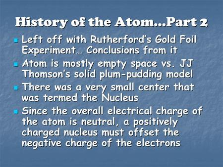 History of the Atom…Part 2 Left off with Rutherford's Gold Foil Experiment… Conclusions from it Left off with Rutherford's Gold Foil Experiment… Conclusions.