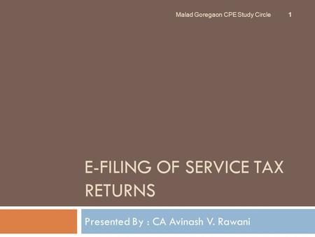 E-FILING OF SERVICE TAX RETURNS Presented By : CA Avinash V. Rawani Malad Goregaon CPE Study Circle 1.