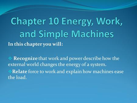 In this chapter you will:  Recognize that work and power describe how the external world changes the energy of a system.  Relate force to work and explain.
