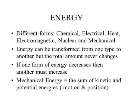 ENERGY Different forms; Chemical, Electrical, Heat, Electromagnetic, Nuclear and Mechanical Energy can be transformed from one type to another but the.