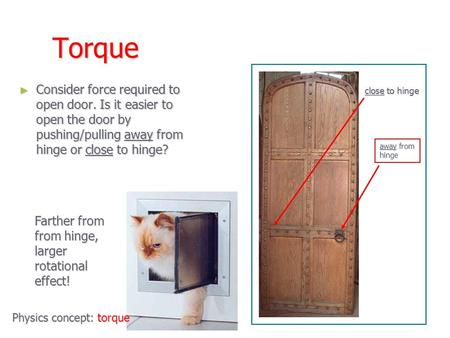 Torque ► Consider force required to open door. Is it easier to open the door by pushing/pulling away from hinge or close to hinge? close to hinge away.