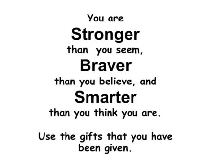 You are Stronger than you seem, Braver than you believe, and Smarter than you think you are. Use the gifts that you have been given.
