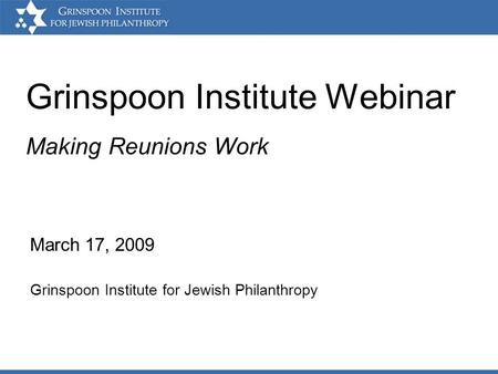 Grinspoon Institute Webinar March 17, 2009 Grinspoon Institute for Jewish Philanthropy Making Reunions Work.