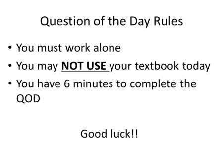 Question of the Day Rules You must work alone You may NOT USE your textbook today You have 6 minutes to complete the QOD Good luck!!