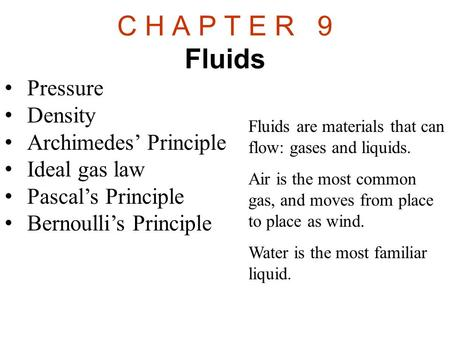 C H A P T E R 9 Fluids Pressure Density Archimedes' Principle Ideal gas law Pascal's Principle Bernoulli's Principle Fluids are materials that can flow:
