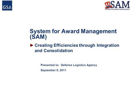System for Award Management (SAM) Presented to: Defense Logistics Agency September 9, 2011 ►Creating Efficiencies through Integration and Consolidation.