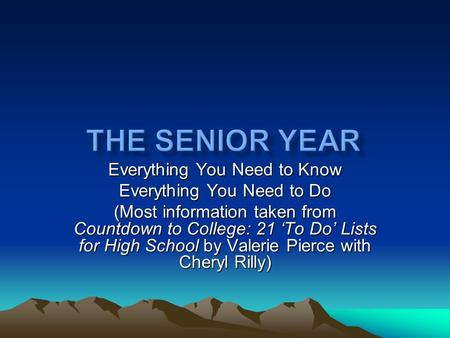 Everything You Need to Know Everything You Need to Do (Most information taken from Countdown to College: 21 'To Do' Lists for High School by Valerie Pierce.