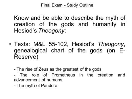 Final Exam - Study Outline Know and be able to describe the myth of creation of the gods and humanity in Hesiod's Theogony: Texts: M&L 55-102, Hesiod's.