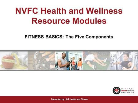 Presented by L&T Health and Fitness NVFC Health and Wellness Resource Modules FITNESS BASICS: The Five Components.