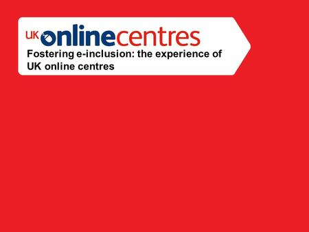 Section Divider: Heading intro here. Fostering e-inclusion: the experience of UK online centres.