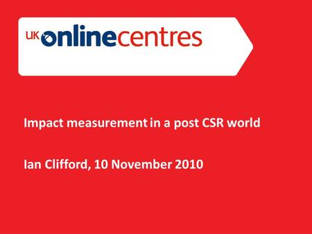 Section Divider: Heading intro here. Impact measurement in a post CSR world Ian Clifford, 10 November 2010.