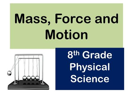 Mass, Force and Motion 8 th Grade Physical Science.