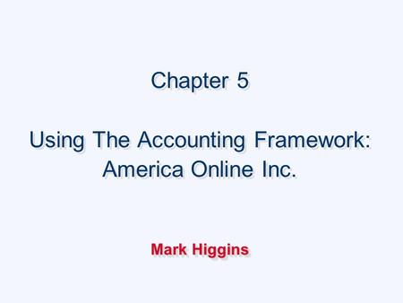 Chapter 5 Using The Accounting Framework: America Online Inc. Mark Higgins Chapter 5 Using The Accounting Framework: America Online Inc. Mark Higgins.