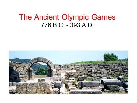 The Ancient Olympic Games 776 B.C. - 393 A.D.. HISTORY According to historical records, the first ancient Olympic Games can be traced back to 776 BC.