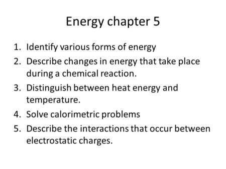 Energy chapter 5 1.Identify various forms of energy 2.Describe changes in energy that take place during a chemical reaction. 3.Distinguish between heat.
